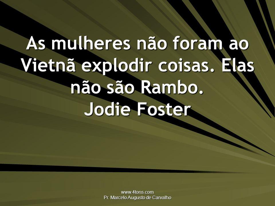 www.4tons.com Pr. Marcelo Augusto de Carvalho As mulheres não foram ao Vietnã explodir coisas. Elas não são Rambo. Jodie Foster