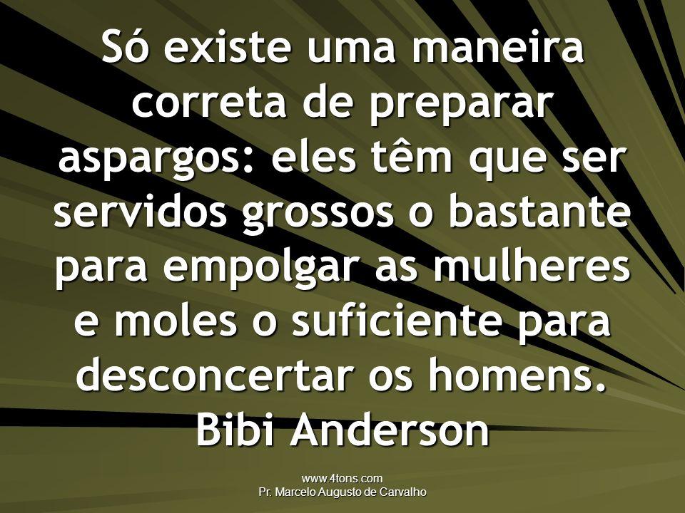 www.4tons.com Pr. Marcelo Augusto de Carvalho Só existe uma maneira correta de preparar aspargos: eles têm que ser servidos grossos o bastante para em