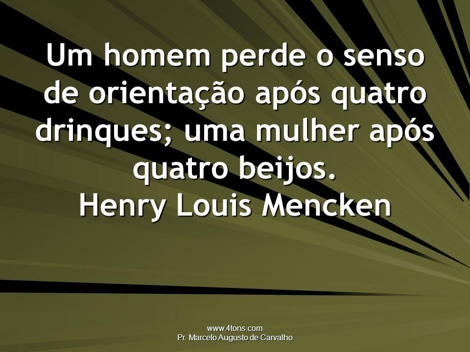 www.4tons.com Pr. Marcelo Augusto de Carvalho Um homem perde o senso de orientação após quatro drinques; uma mulher após quatro beijos. Henry Louis Me