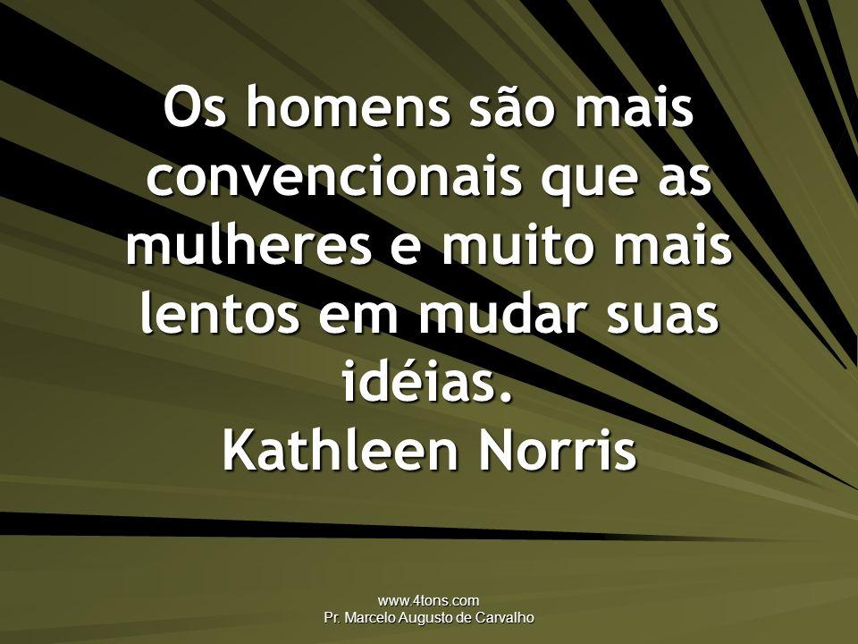 www.4tons.com Pr. Marcelo Augusto de Carvalho Os homens são mais convencionais que as mulheres e muito mais lentos em mudar suas idéias. Kathleen Norr