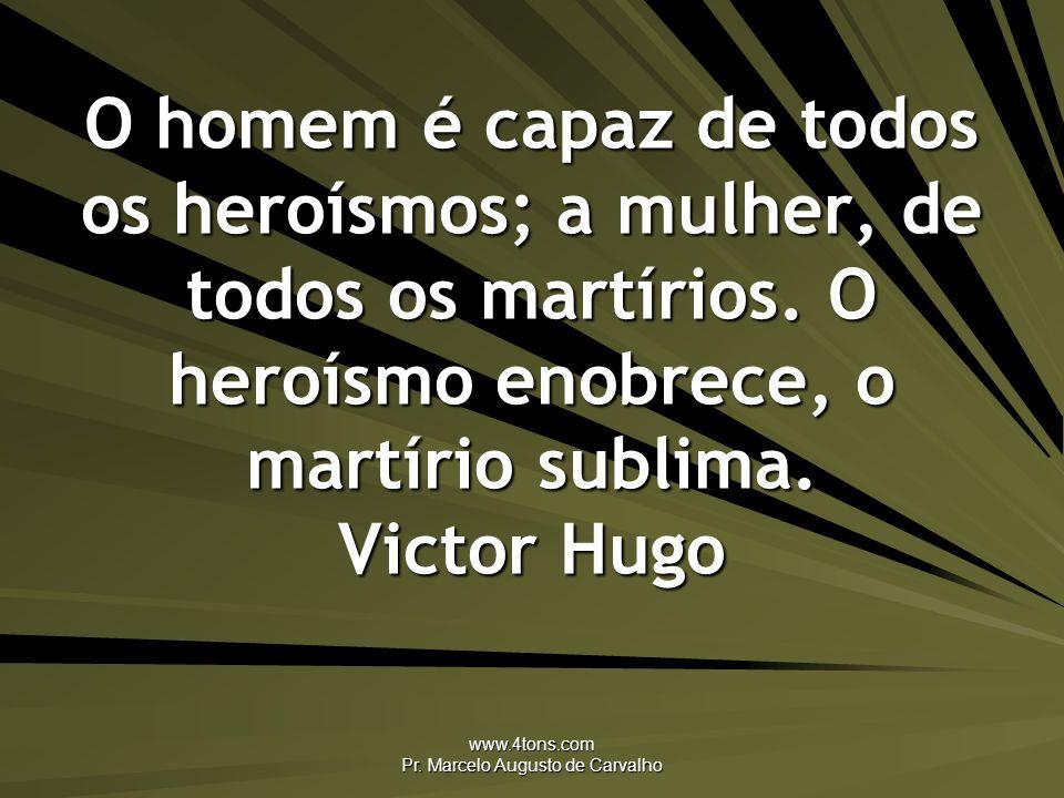 www.4tons.com Pr. Marcelo Augusto de Carvalho O homem é capaz de todos os heroísmos; a mulher, de todos os martírios. O heroísmo enobrece, o martírio