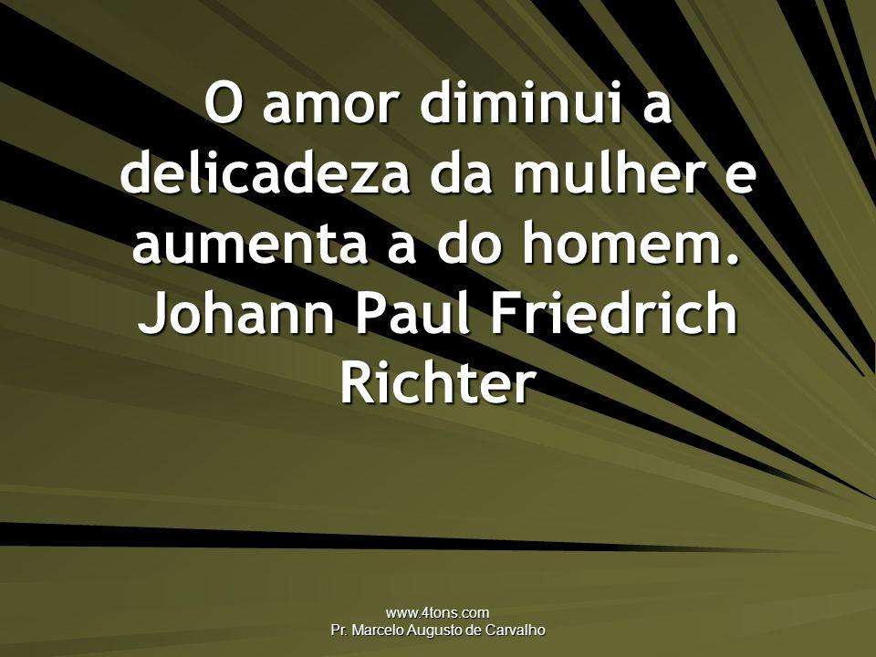 www.4tons.com Pr. Marcelo Augusto de Carvalho O amor diminui a delicadeza da mulher e aumenta a do homem. Johann Paul Friedrich Richter