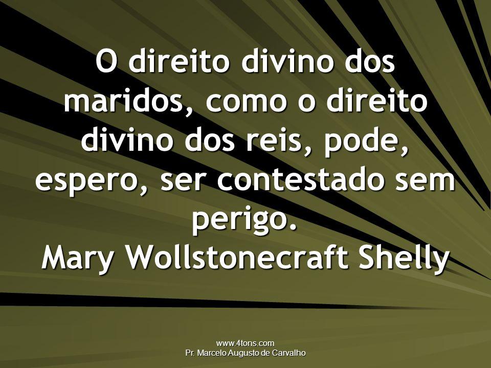www.4tons.com Pr. Marcelo Augusto de Carvalho O direito divino dos maridos, como o direito divino dos reis, pode, espero, ser contestado sem perigo. M