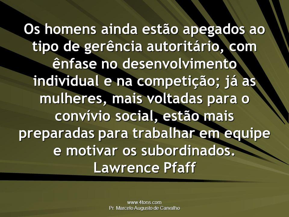 www.4tons.com Pr. Marcelo Augusto de Carvalho Os homens ainda estão apegados ao tipo de gerência autoritário, com ênfase no desenvolvimento individual