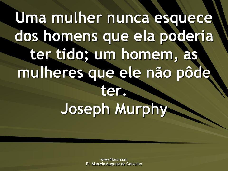 www.4tons.com Pr. Marcelo Augusto de Carvalho Uma mulher nunca esquece dos homens que ela poderia ter tido; um homem, as mulheres que ele não pôde ter