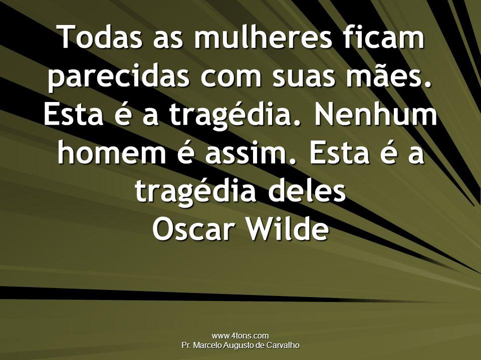 www.4tons.com Pr. Marcelo Augusto de Carvalho Todas as mulheres ficam parecidas com suas mães. Esta é a tragédia. Nenhum homem é assim. Esta é a tragé