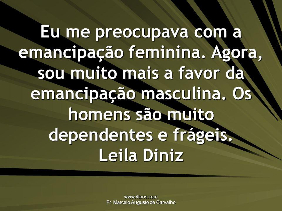 www.4tons.com Pr. Marcelo Augusto de Carvalho Eu me preocupava com a emancipação feminina. Agora, sou muito mais a favor da emancipação masculina. Os