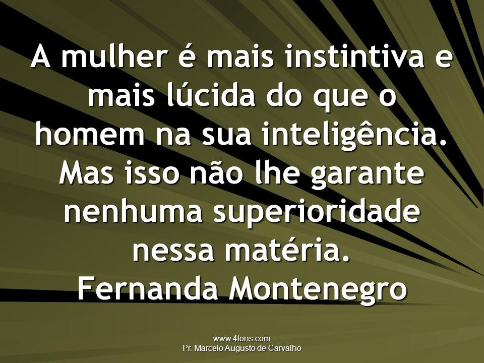 www.4tons.com Pr. Marcelo Augusto de Carvalho A mulher é mais instintiva e mais lúcida do que o homem na sua inteligência. Mas isso não lhe garante ne