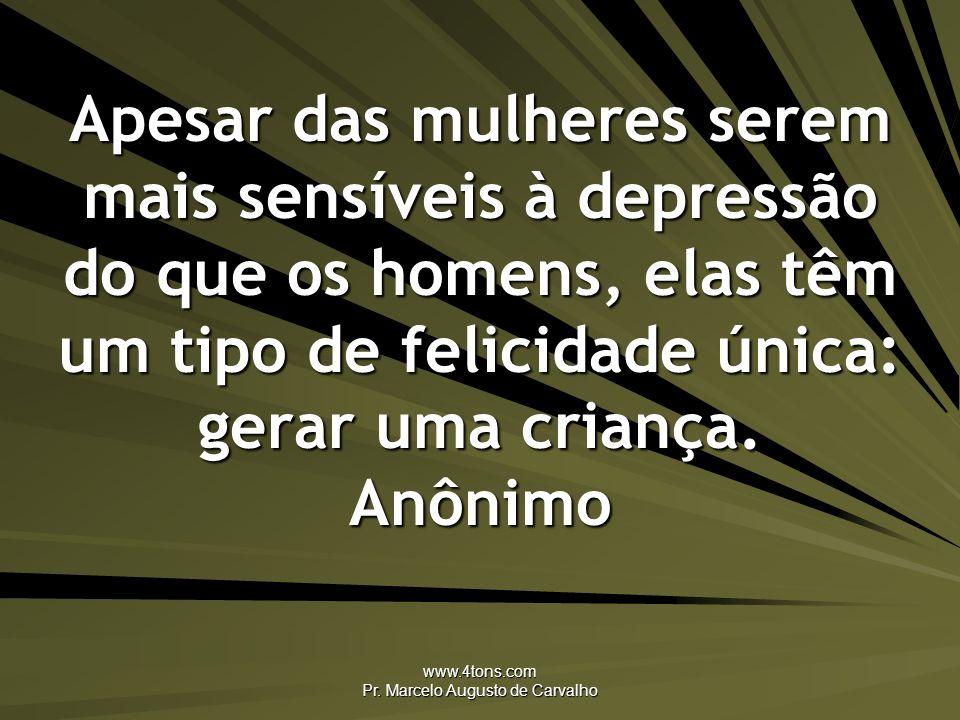 www.4tons.com Pr. Marcelo Augusto de Carvalho Apesar das mulheres serem mais sensíveis à depressão do que os homens, elas têm um tipo de felicidade ún