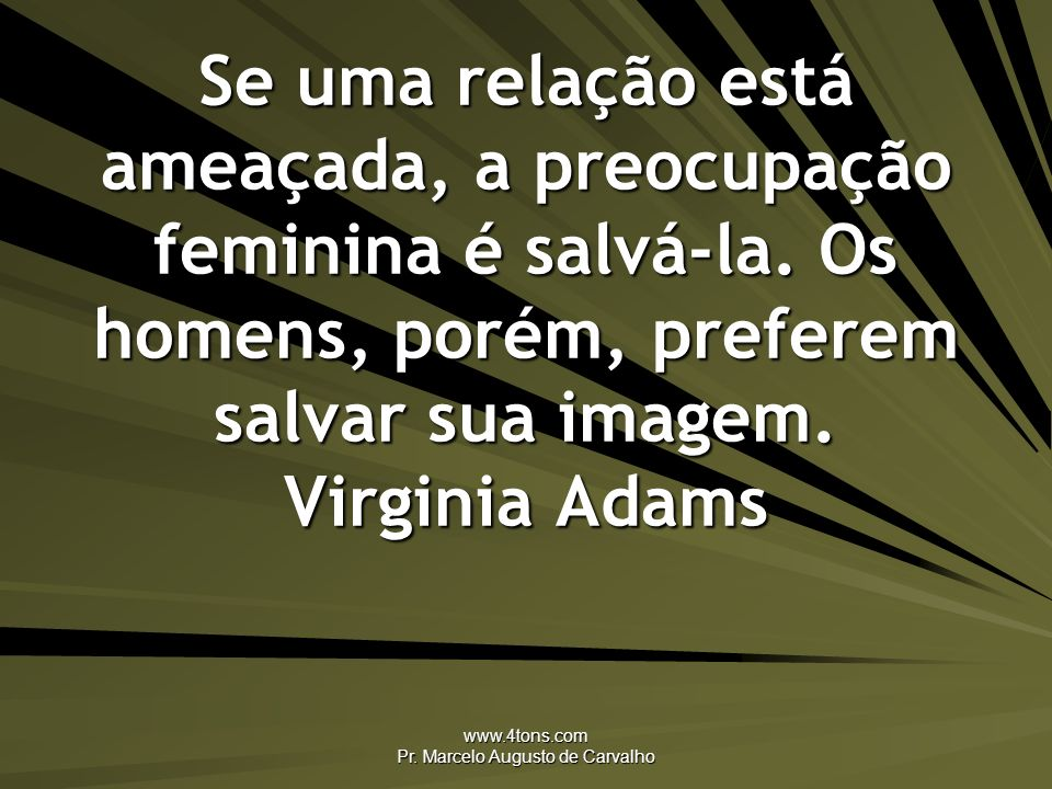 www.4tons.com Pr. Marcelo Augusto de Carvalho Se uma relação está ameaçada, a preocupação feminina é salvá-la. Os homens, porém, preferem salvar sua i