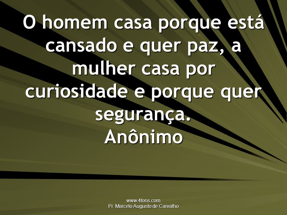 www.4tons.com Pr. Marcelo Augusto de Carvalho O homem casa porque está cansado e quer paz, a mulher casa por curiosidade e porque quer segurança. Anôn