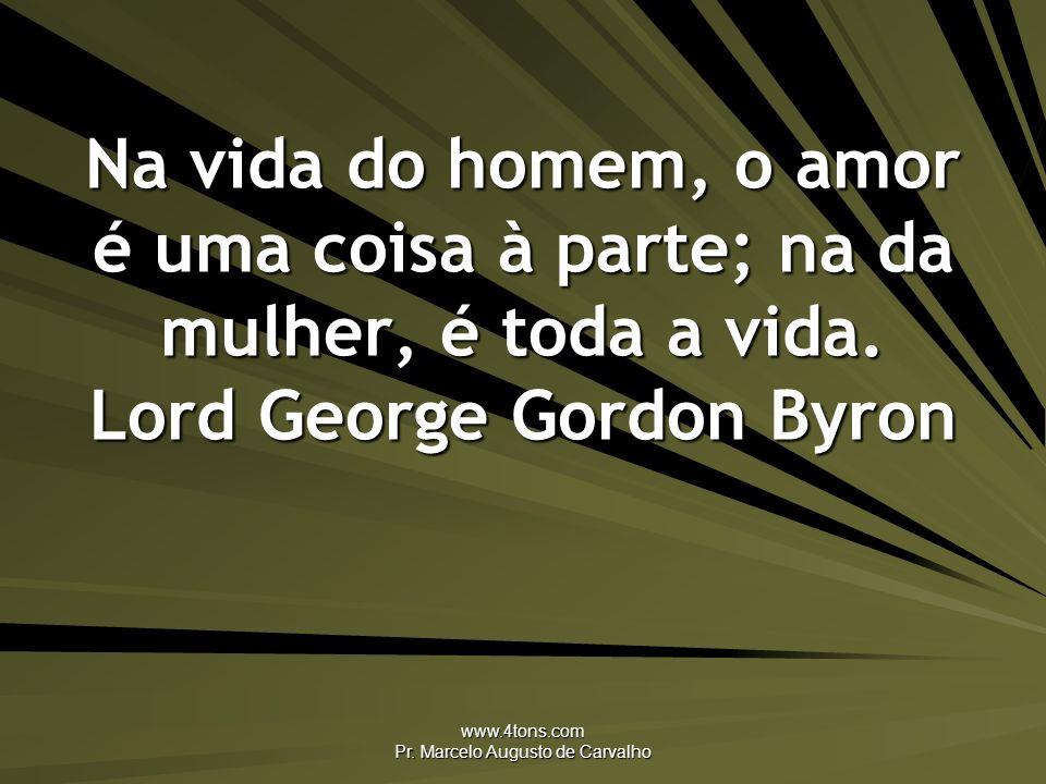 www.4tons.com Pr. Marcelo Augusto de Carvalho Na vida do homem, o amor é uma coisa à parte; na da mulher, é toda a vida. Lord George Gordon Byron