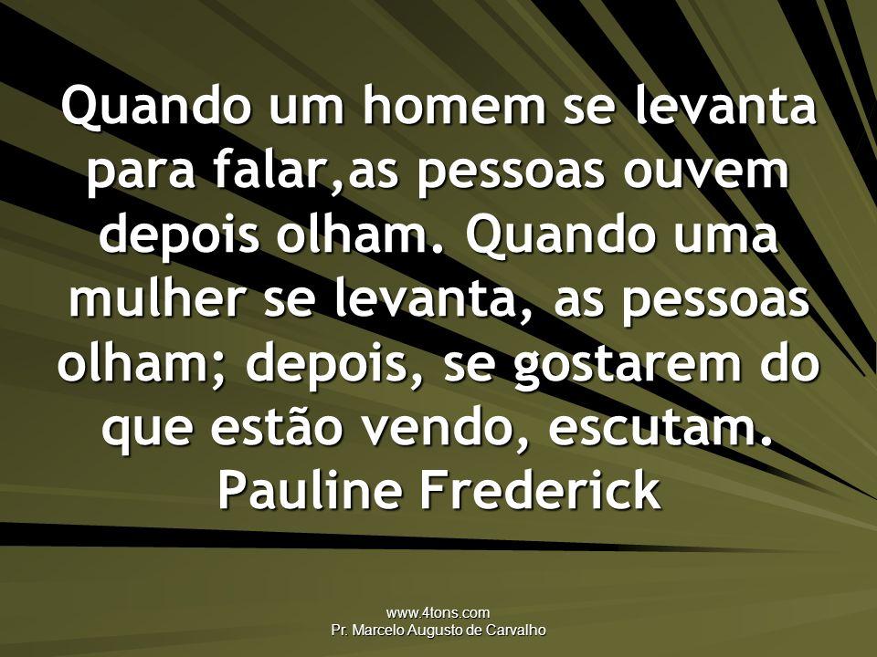 www.4tons.com Pr. Marcelo Augusto de Carvalho Quando um homem se levanta para falar,as pessoas ouvem depois olham. Quando uma mulher se levanta, as pe