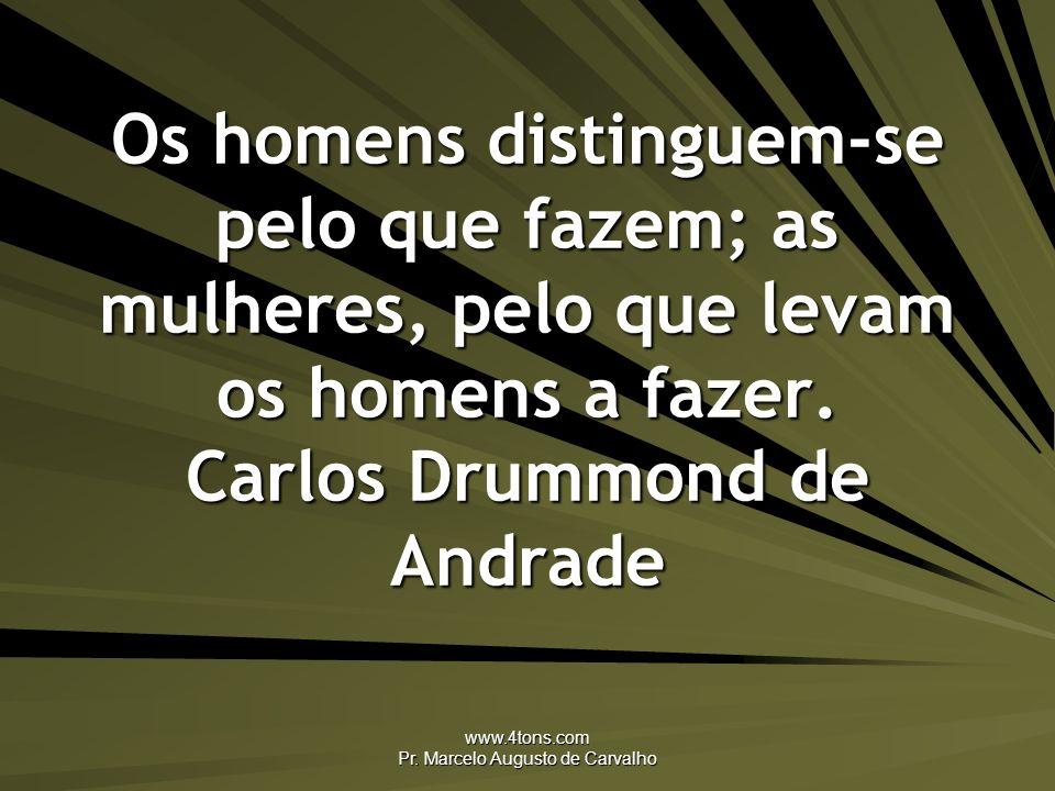 www.4tons.com Pr. Marcelo Augusto de Carvalho Os homens distinguem-se pelo que fazem; as mulheres, pelo que levam os homens a fazer. Carlos Drummond d