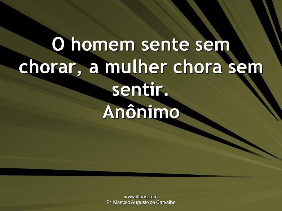 www.4tons.com Pr. Marcelo Augusto de Carvalho O homem sente sem chorar, a mulher chora sem sentir. Anônimo