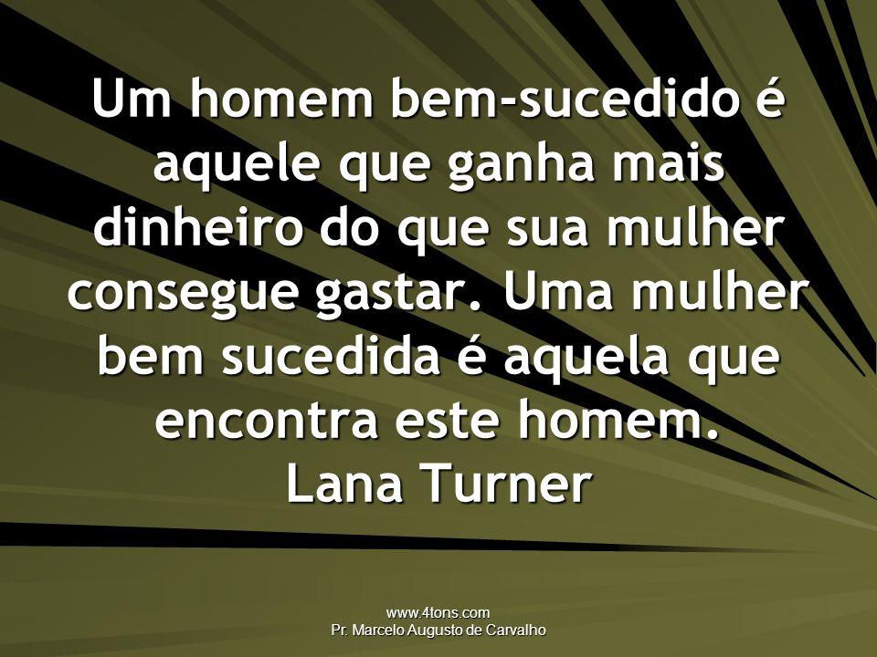 www.4tons.com Pr. Marcelo Augusto de Carvalho Um homem bem-sucedido é aquele que ganha mais dinheiro do que sua mulher consegue gastar. Uma mulher bem