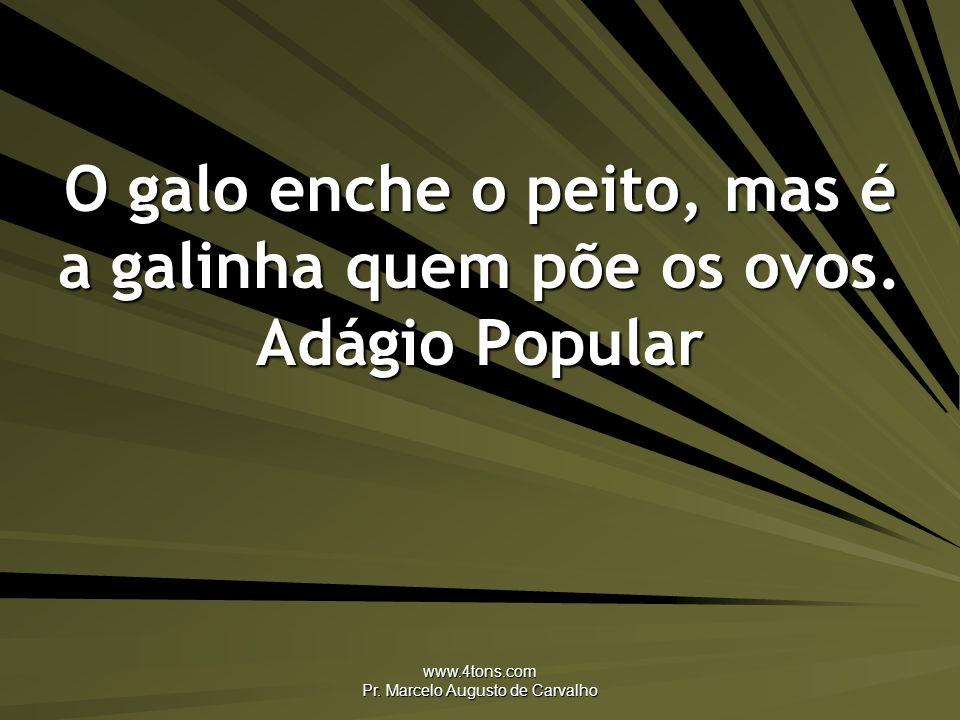www.4tons.com Pr. Marcelo Augusto de Carvalho O galo enche o peito, mas é a galinha quem põe os ovos. Adágio Popular