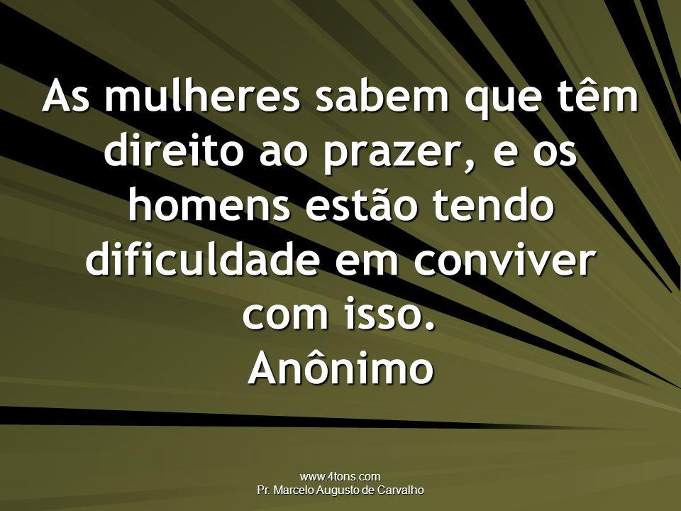 www.4tons.com Pr. Marcelo Augusto de Carvalho As mulheres sabem que têm direito ao prazer, e os homens estão tendo dificuldade em conviver com isso. A
