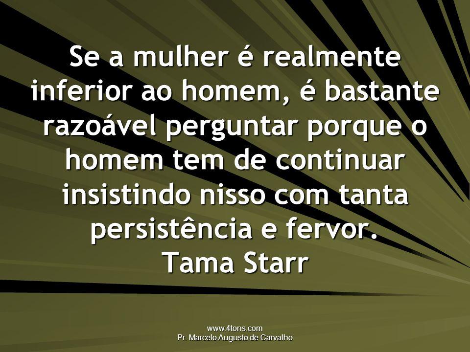 www.4tons.com Pr. Marcelo Augusto de Carvalho Se a mulher é realmente inferior ao homem, é bastante razoável perguntar porque o homem tem de continuar