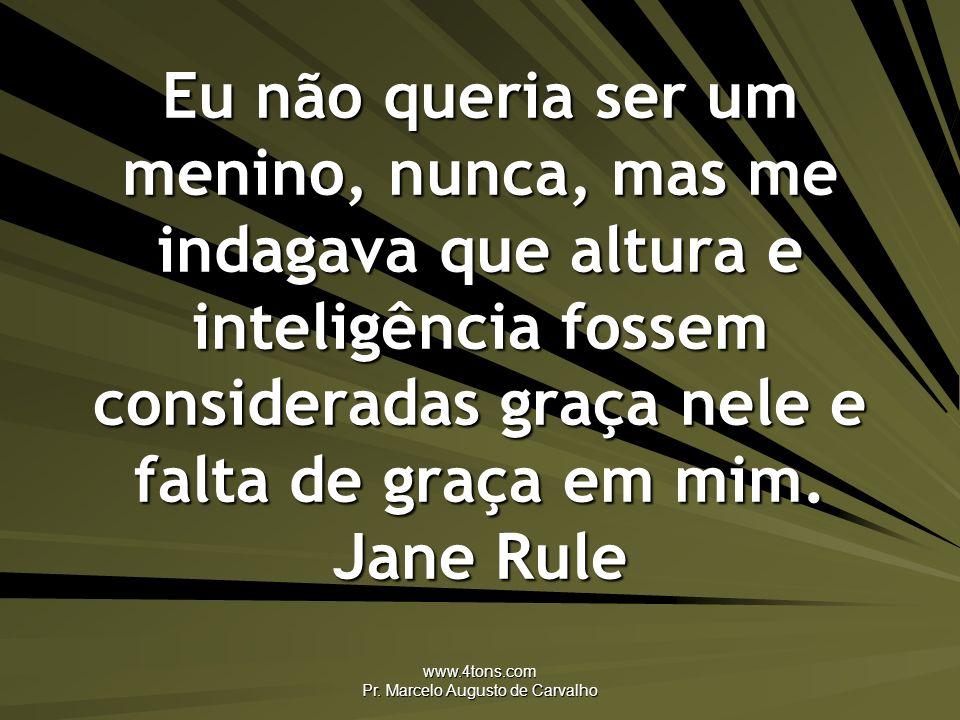 www.4tons.com Pr. Marcelo Augusto de Carvalho Eu não queria ser um menino, nunca, mas me indagava que altura e inteligência fossem consideradas graça