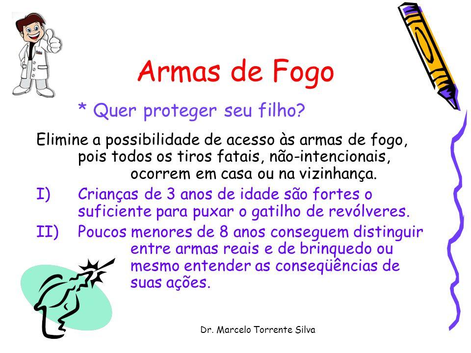 Dr. Marcelo Torrente Silva Armas de Fogo * Quer proteger seu filho? Elimine a possibilidade de acesso às armas de fogo, pois todos os tiros fatais, nã