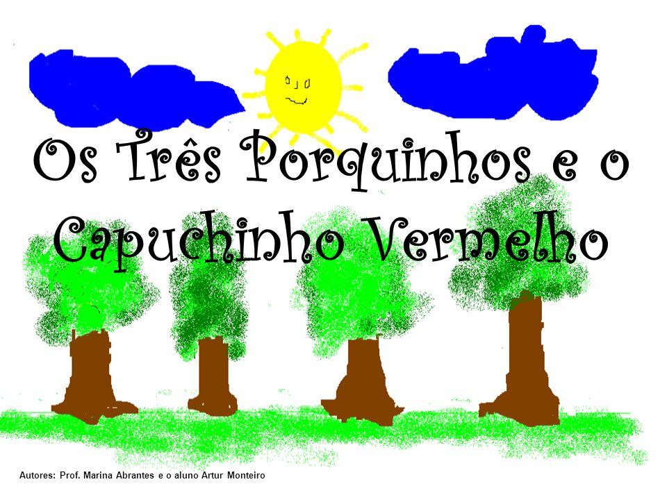 Os Três Porquinhos e o Capuchinho Vermelho Autores: Prof. Marina Abrantes e o aluno Artur Monteiro