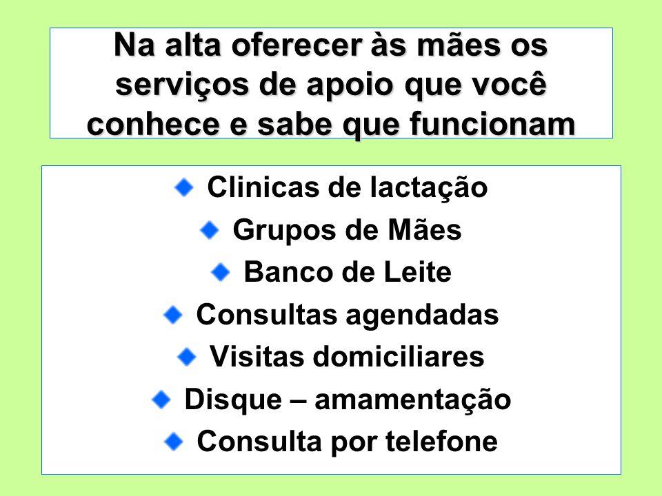 Na alta oferecer às mães os serviços de apoio que você conhece e sabe que funcionam Clinicas de lactação Grupos de Mães Banco de Leite Consultas agend