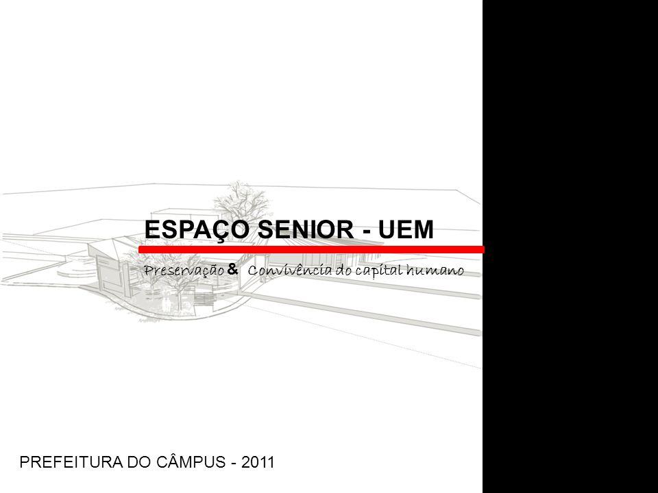ESPAÇO SENIOR - UEM Preservação & Convivência do capital humano PREFEITURA DO CÂMPUS - 2011