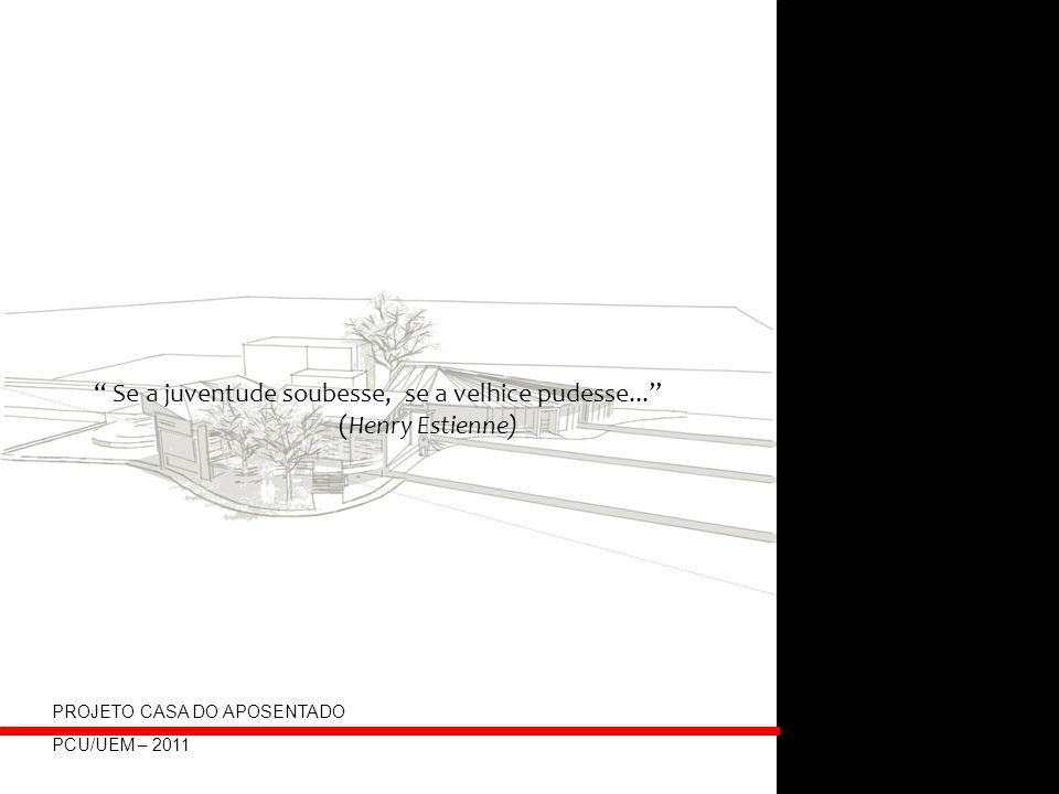 Se a juventude soubesse, se a velhice pudesse... (Henry Estienne) PROJETO CASA DO APOSENTADO PCU/UEM – 2011