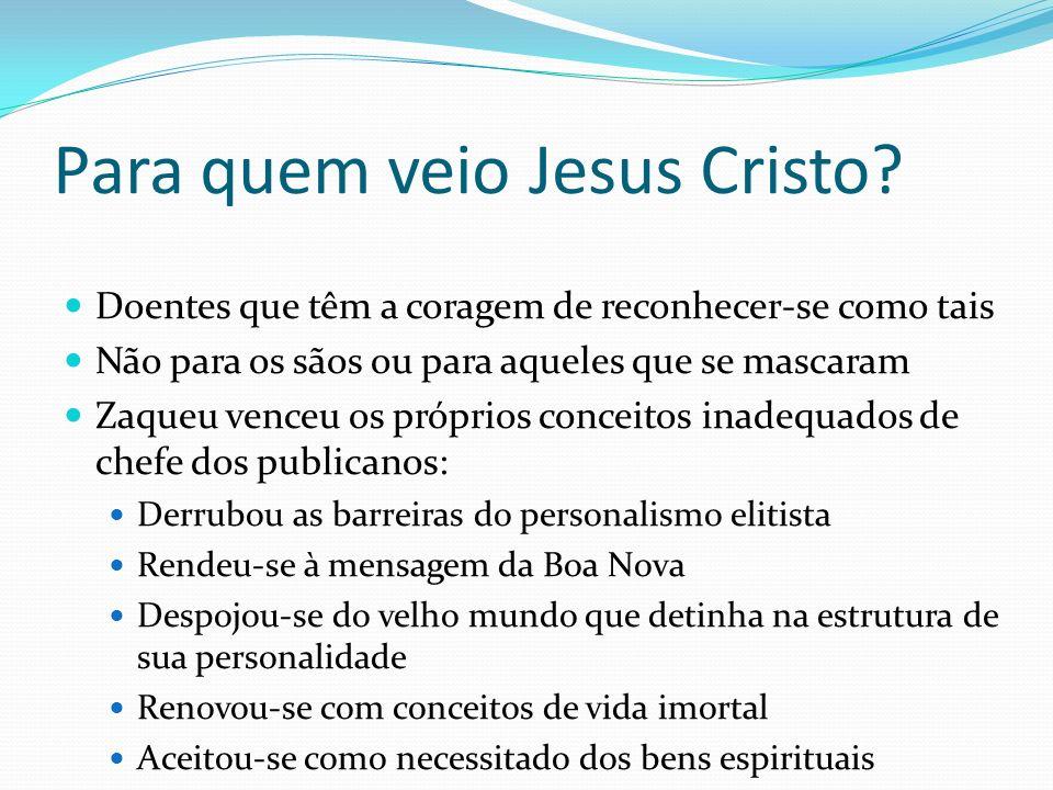 Para quem veio Jesus Cristo? Doentes que têm a coragem de reconhecer-se como tais Não para os sãos ou para aqueles que se mascaram Zaqueu venceu os pr