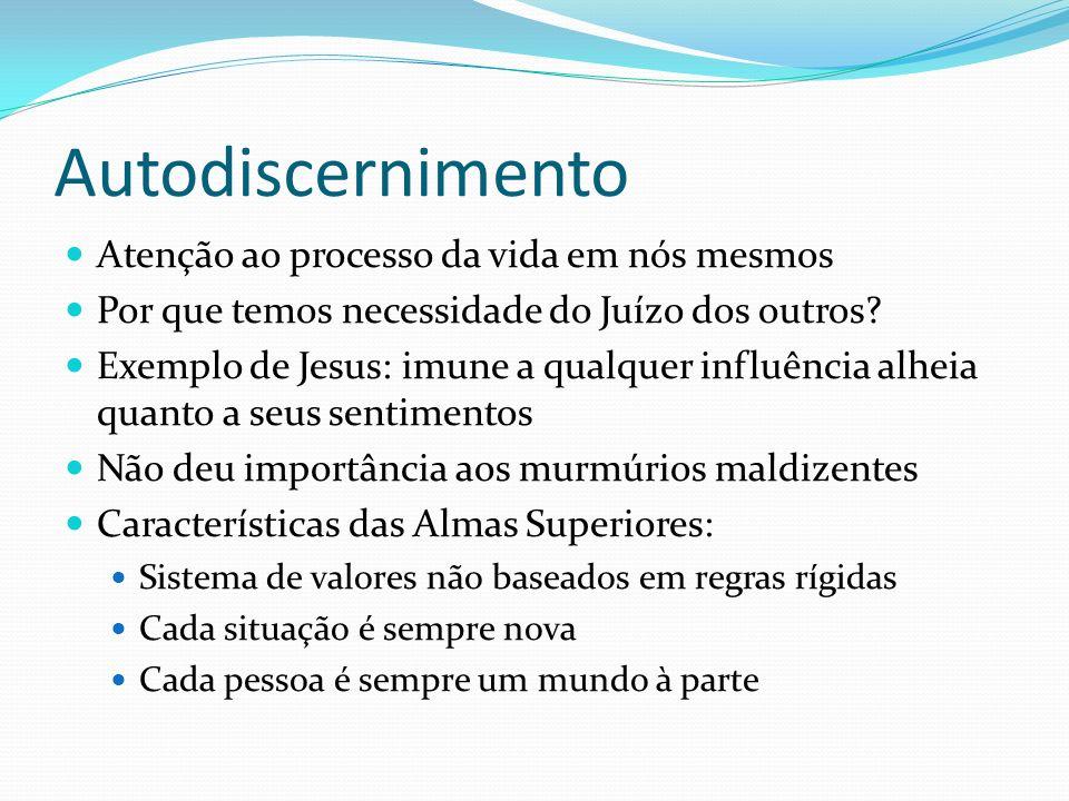 Autodiscernimento Atenção ao processo da vida em nós mesmos Por que temos necessidade do Juízo dos outros? Exemplo de Jesus: imune a qualquer influênc