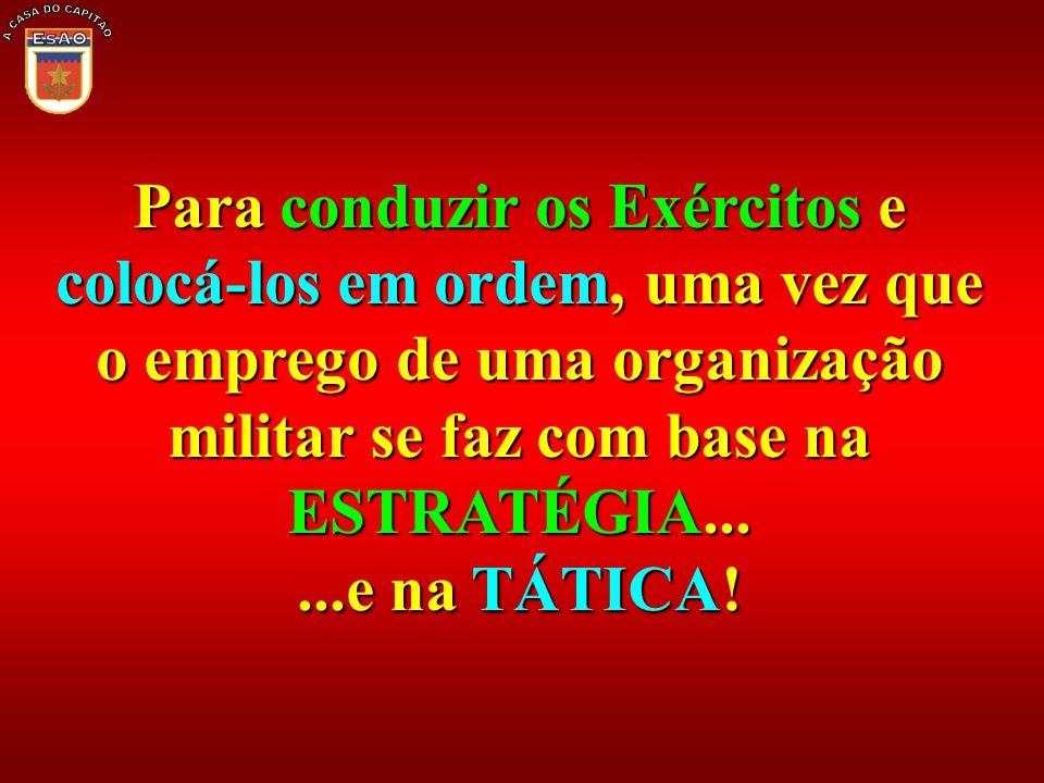 Para conduzir os Exércitos e colocá-los em ordem, uma vez que o emprego de uma organização militar se faz com base na ESTRATÉGIA......e na TÁTICA!