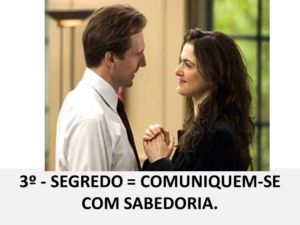 3º - SEGREDO = COMUNIQUEM-SE COM SABEDORIA.