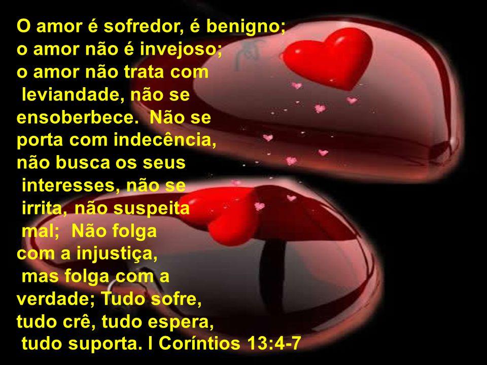 O amor é sofredor, é benigno; o amor não é invejoso; o amor não trata com leviandade, não se ensoberbece. Não se porta com indecência, não busca os se