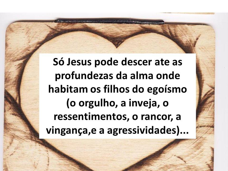 Só Jesus pode descer ate as profundezas da alma onde habitam os filhos do egoísmo (o orgulho, a inveja, o ressentimentos, o rancor, a vingança,e a agressividades)...