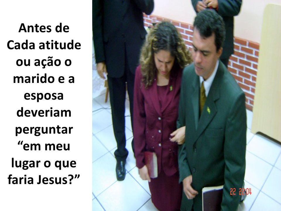 Antes de Cada atitude ou ação o marido e a esposa deveriam perguntar em meu lugar o que faria Jesus?