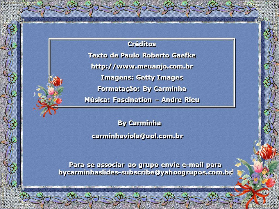 Créditos Texto de Paulo Roberto Gaefke http://www.meuanjo.com.br Imagens: Getty Images Formatação: By Carminha Música: Fascination – Andre Rieu Créditos Texto de Paulo Roberto Gaefke http://www.meuanjo.com.br Imagens: Getty Images Formatação: By Carminha Música: Fascination – Andre Rieu By Carminha By Carminha carminhaviola@uol.com.br Para se associar ao grupo envie e-mail para bycarminhaslides-subscribe@yahoogrupos.com.br Para se associar ao grupo envie e-mail para bycarminhaslides-subscribe@yahoogrupos.com.br
