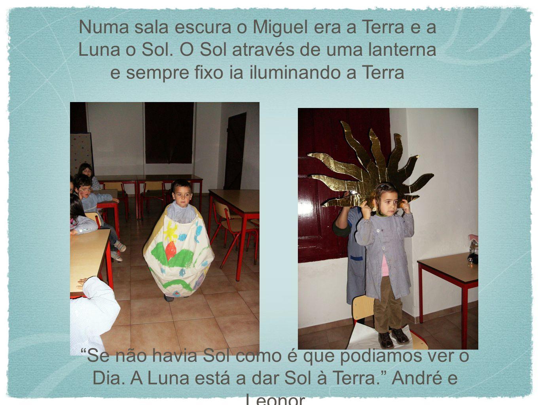 Numa sala escura o Miguel era a Terra e a Luna o Sol. O Sol através de uma lanterna e sempre fixo ia iluminando a Terra Se não havia Sol como é que po