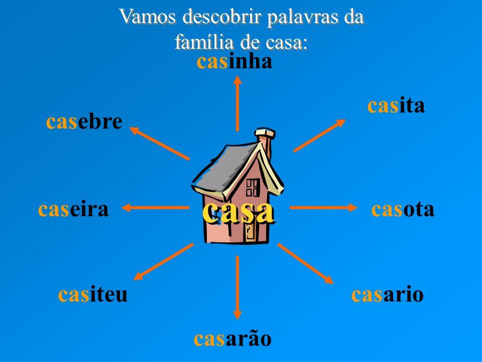 casa casinha casita casota casario casarão casiteu caseira casebre Vamos descobrir palavras da família de casa: