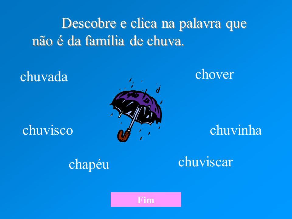 Descobre e clica na palavra que não é da família de chuva. Descobre e clica na palavra que não é da família de chuva. chuvada chuvisco chapéu chuvinha