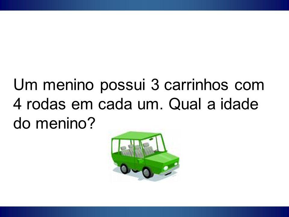 Um menino possui 3 carrinhos com 4 rodas em cada um. Qual a idade do menino?