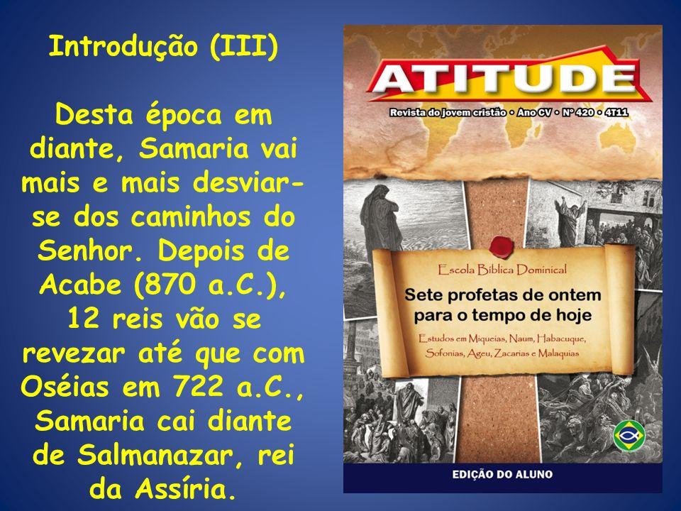 Introdução (III) Desta época em diante, Samaria vai mais e mais desviar- se dos caminhos do Senhor. Depois de Acabe (870 a.C.), 12 reis vão se revezar