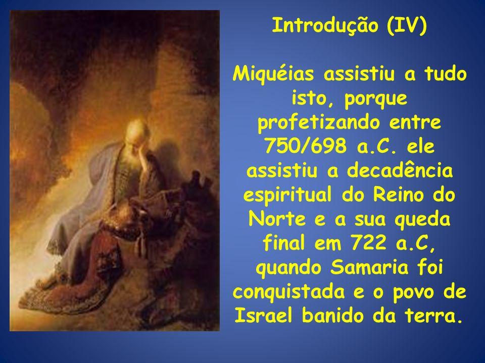 Introdução (IV) Miquéias assistiu a tudo isto, porque profetizando entre 750/698 a.C. ele assistiu a decadência espiritual do Reino do Norte e a sua q