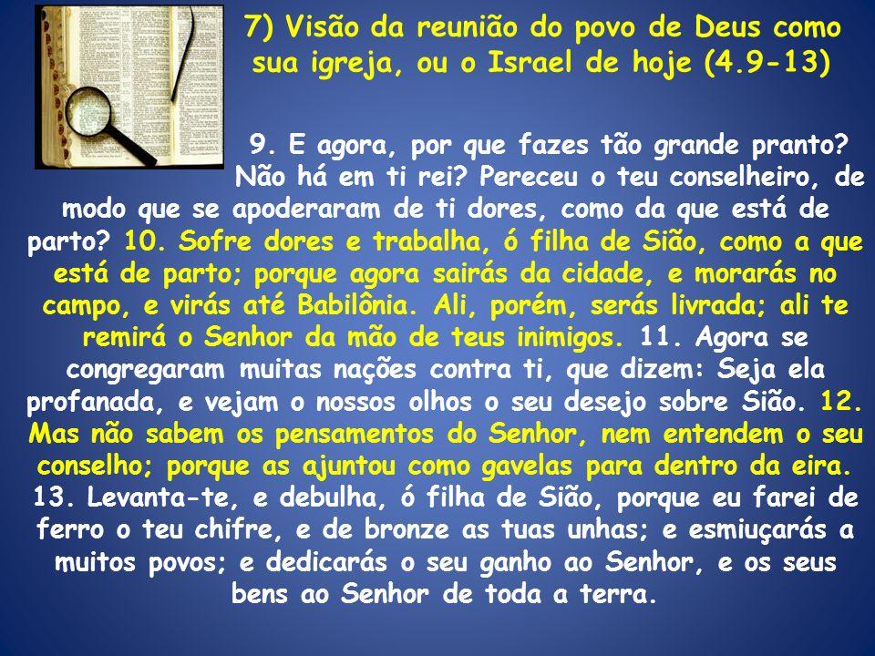 7) Visão da reunião do povo de Deus como sua igreja, ou o Israel de hoje (4.9-13) 9. E agora, por que fazes tão grande pranto? Não há em ti rei? Perec