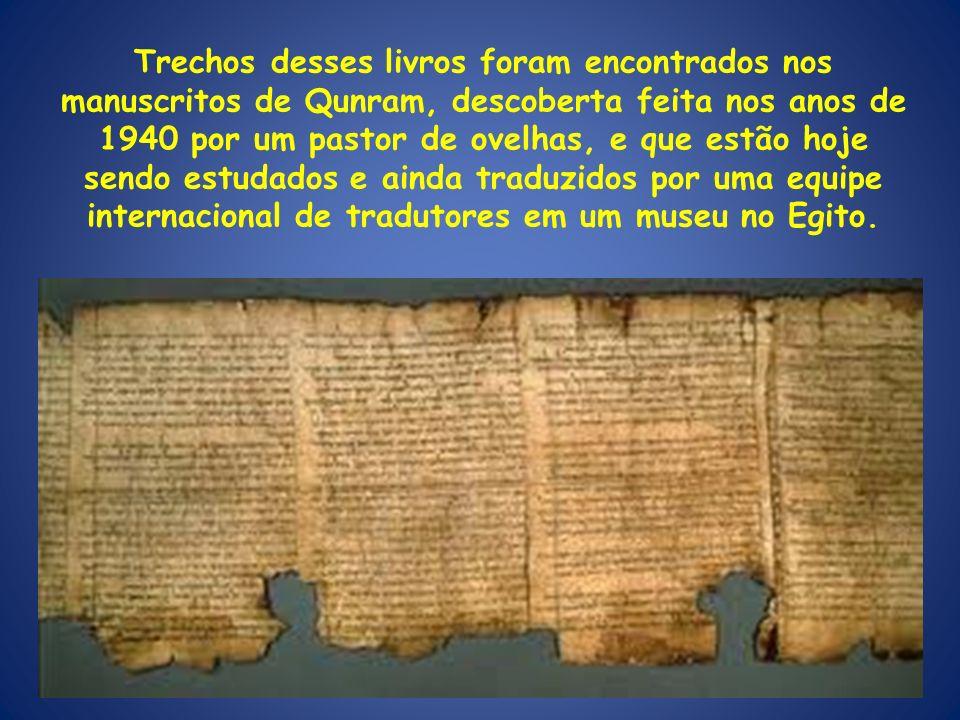Trechos desses livros foram encontrados nos manuscritos de Qunram, descoberta feita nos anos de 1940 por um pastor de ovelhas, e que estão hoje sendo