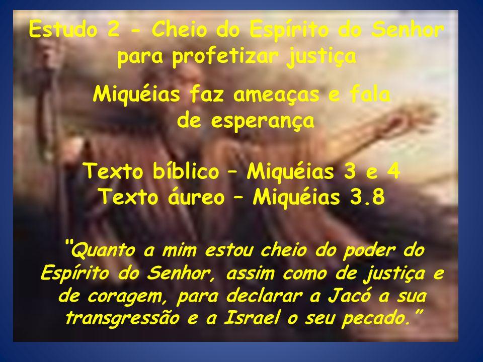 Miquéias faz ameaças e fala de esperança Texto bíblico – Miquéias 3 e 4 Texto áureo – Miquéias 3.8 Quanto a mim estou cheio do poder do Espírito do Se