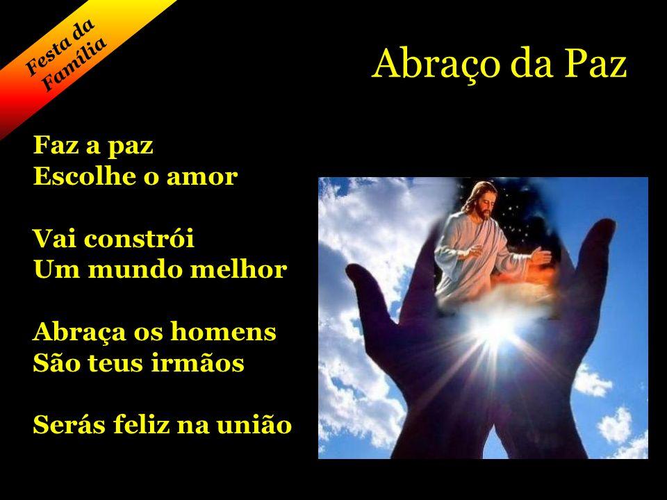 Festa da Família Abraço da Paz Faz a paz Escolhe o amor Vai constrói Um mundo melhor Abraça os homens São teus irmãos Serás feliz na união