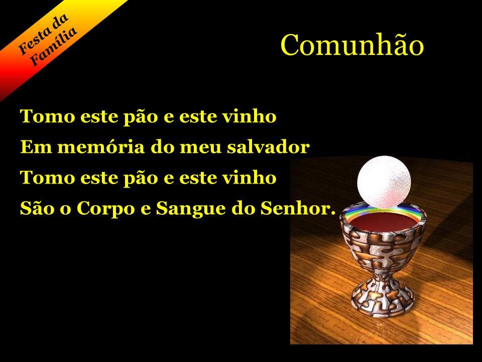Festa da Família Comunhão Tomo este pão e este vinho Em memória do meu salvador Tomo este pão e este vinho São o Corpo e Sangue do Senhor.