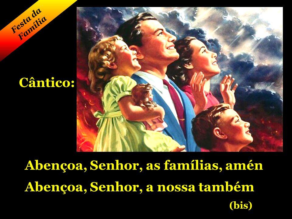 Festa da Família Abençoa, Senhor, as famílias, amén Abençoa, Senhor, a nossa também (bis) Cântico: