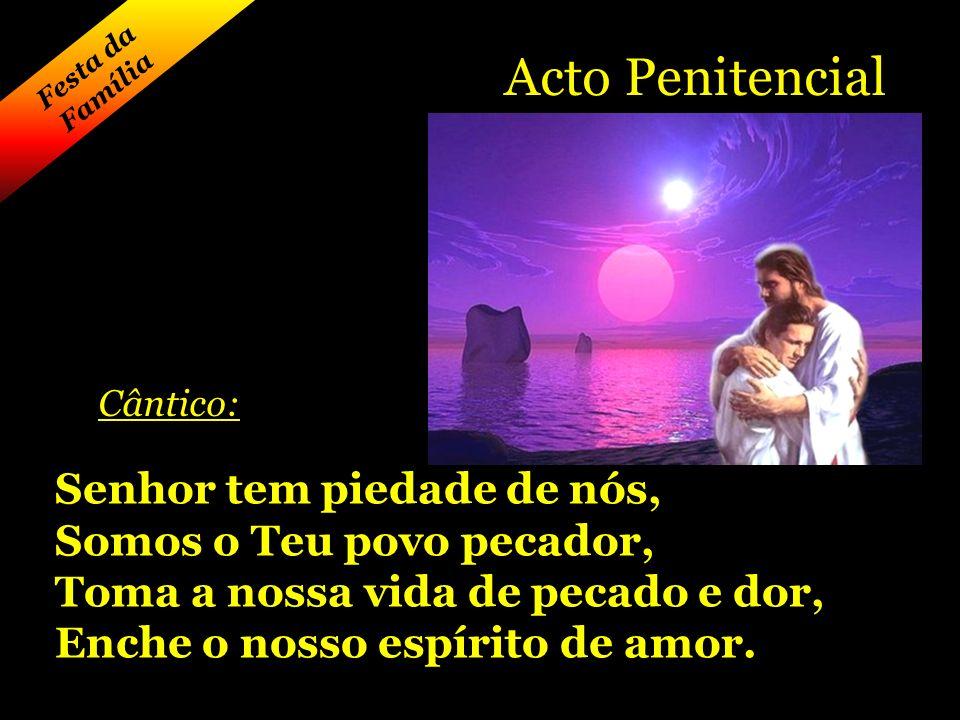 Acto Penitencial Cântico: Senhor tem piedade de nós, Somos o Teu povo pecador, Toma a nossa vida de pecado e dor, Enche o nosso espírito de amor.